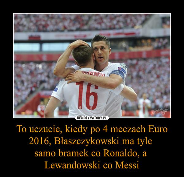 To uczucie, kiedy po 4 meczach Euro 2016, Błaszczykowski ma tyle samo bramek co Ronaldo, a Lewandowski co Messi –