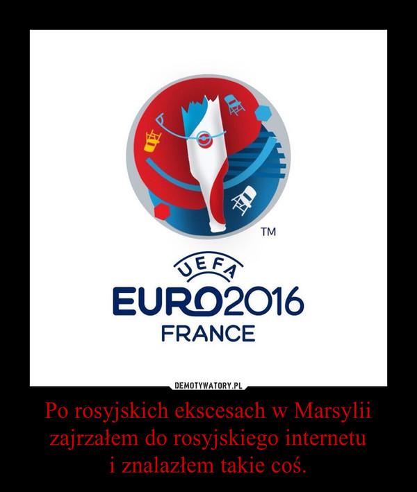 Po rosyjskich ekscesach w Marsylii zajrzałem do rosyjskiego internetui znalazłem takie coś. –