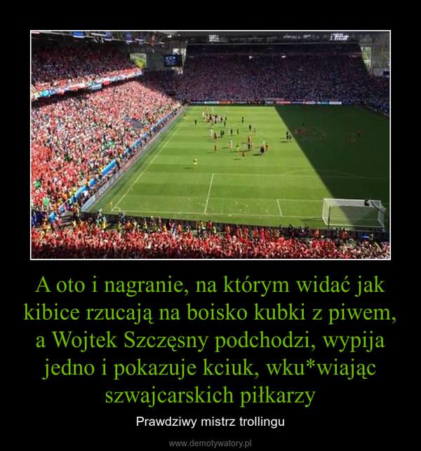 A oto i nagranie, na którym widać jak kibice rzucają na boisko kubki z piwem, a Wojtek Szczęsny podchodzi, wypija jedno i pokazuje kciuk, wku*wiając szwajcarskich piłkarzy – Prawdziwy mistrz trollingu
