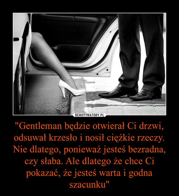 """""""Gentleman będzie otwierał Ci drzwi, odsuwał krzesło i nosił ciężkie rzeczy. Nie dlatego, ponieważ jesteś bezradna, czy słaba. Ale dlatego że chce Ci pokazać, że jesteś warta i godna szacunku"""" –"""