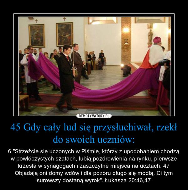 45 Gdy cały lud się przysłuchiwał, rzekł do swoich uczniów: