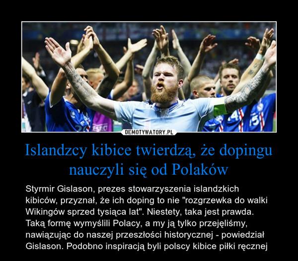 """Islandzcy kibice twierdzą, że dopingu nauczyli się od Polaków – Styrmir Gislason, prezes stowarzyszenia islandzkich kibiców, przyznał, że ich doping to nie """"rozgrzewka do walki Wikingów sprzed tysiąca lat"""". Niestety, taka jest prawda. Taką formę wymyślili Polacy, a my ją tylko przejęliśmy, nawiązując do naszej przeszłości historycznej - powiedział Gislason. Podobno inspiracją byli polscy kibice piłki ręcznej"""