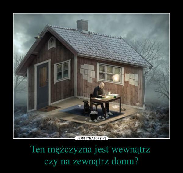 Ten mężczyzna jest wewnątrz czy na zewnątrz domu? –