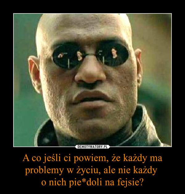 A co jeśli ci powiem, że każdy ma problemy w życiu, ale nie każdy o nich pie*doli na fejsie? –