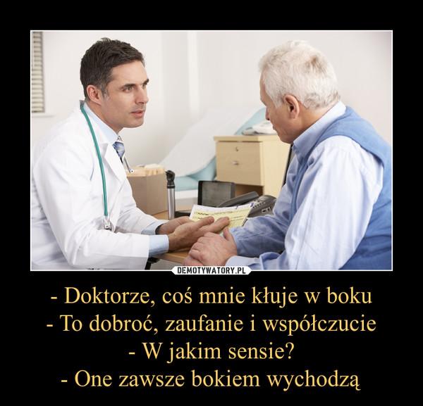 - Doktorze, coś mnie kłuje w boku- To dobroć, zaufanie i współczucie- W jakim sensie?- One zawsze bokiem wychodzą –
