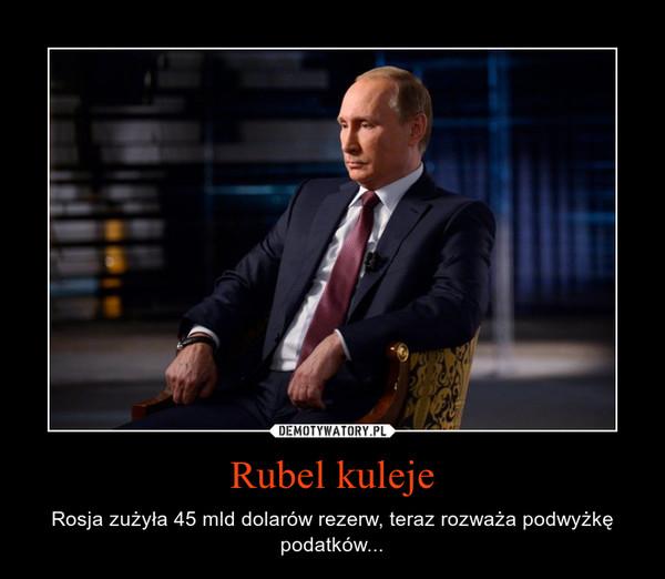 Rubel kuleje – Rosja zużyła 45 mld dolarów rezerw, teraz rozważa podwyżkę podatków...