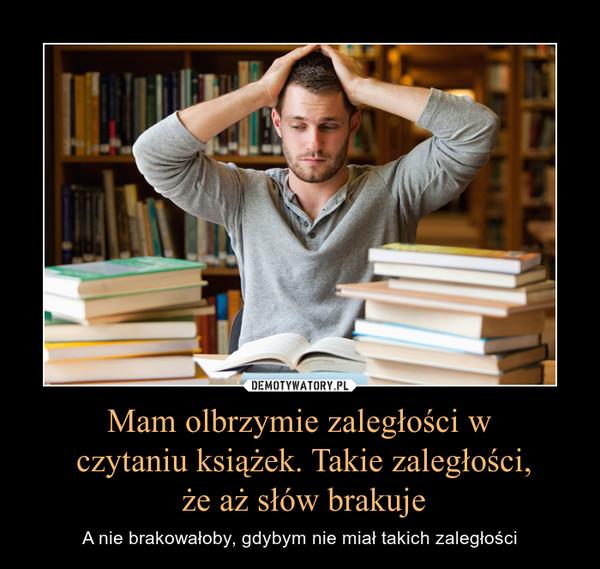 Mam olbrzymie zaległości w czytaniu książek. Takie zaległości, że aż słów brakuje – A nie brakowałoby, gdybym nie miał takich zaległości