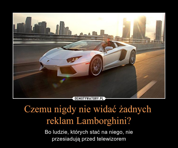 Czemu nigdy nie widać żadnych reklam Lamborghini? – Bo ludzie, których stać na niego, nieprzesiadują przed telewizorem