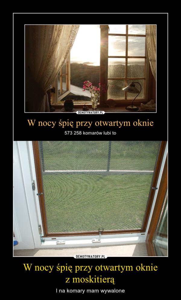 W nocy śpię przy otwartym okniez moskitierą – I na komary mam wywalone