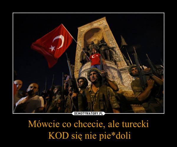 Mówcie co chcecie, ale turecki KOD się nie pie*doli –
