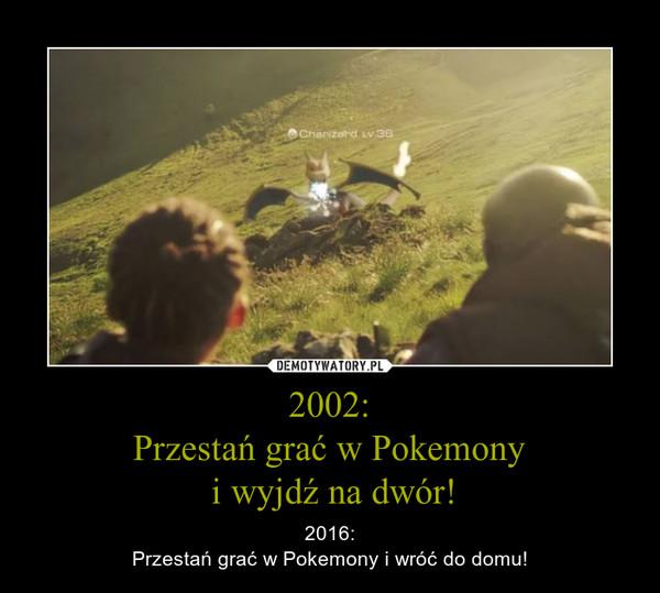 2002:Przestań grać w Pokemony i wyjdź na dwór! – 2016:Przestań grać w Pokemony i wróć do domu!