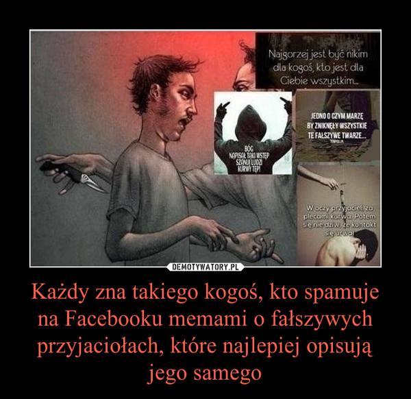 Każdy zna takiego kogoś, kto spamuje na Facebooku memami o fałszywych przyjaciołach, które najlepiej opisują jego samego –