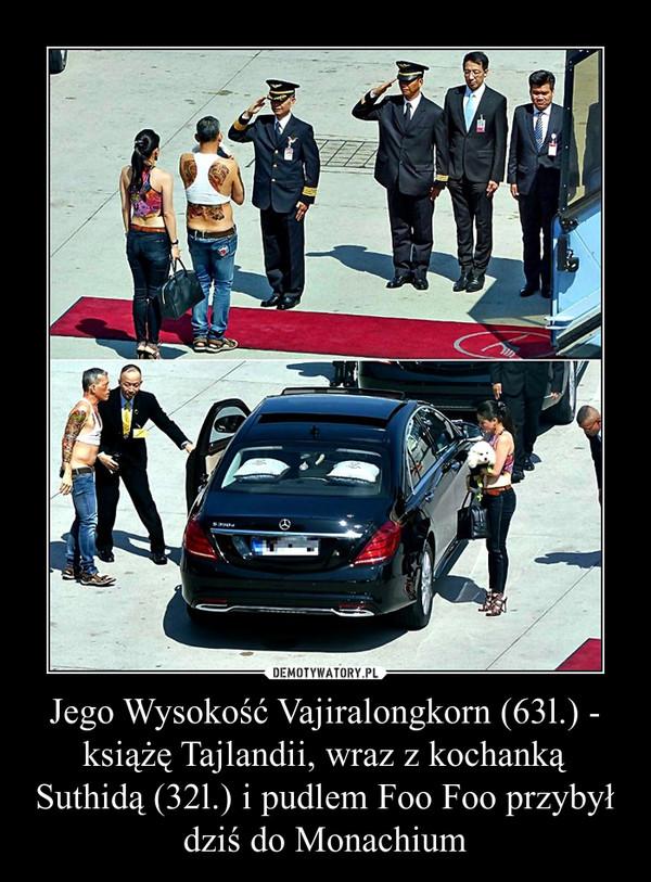 Jego Wysokość Vajiralongkorn (63l.) - książę Tajlandii, wraz z kochanką Suthidą (32l.) i pudlem Foo Foo przybył dziś do Monachium –