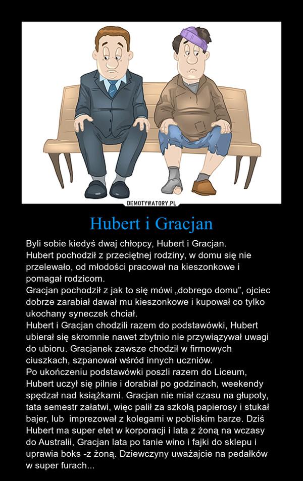 """Hubert i Gracjan – Byli sobie kiedyś dwaj chłopcy, Hubert i Gracjan.Hubert pochodził z przeciętnej rodziny, w domu się nie przelewało, od młodości pracował na kieszonkowe i pomagał rodzicom.Gracjan pochodził z jak to się mówi """"dobrego domu"""", ojciec dobrze zarabiał dawał mu kieszonkowe i kupował co tylko ukochany syneczek chciał.Hubert i Gracjan chodzili razem do podstawówki, Hubert ubierał się skromnie nawet zbytnio nie przywiązywał uwagi do ubioru. Gracjanek zawsze chodził w firmowych ciuszkach, szpanował wśród innych uczniów.Po ukończeniu podstawówki poszli razem do Liceum, Hubert uczył się pilnie i dorabiał po godzinach, weekendy spędzał nad książkami. Gracjan nie miał czasu na głupoty, tata semestr załatwi, więc palił za szkołą papierosy i stukał bajer, lub  imprezował z kolegami w pobliskim barze. Dziś Hubert ma super etet w korporacji i lata z żoną na wczasy do Australii, Gracjan lata po tanie wino i fajki do sklepu i uprawia boks -z żoną. Dziewczyny uważajcie na pedałków w super furach..."""