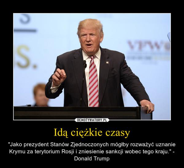 """Idą ciężkie czasy – """"Jako prezydent Stanów Zjednoczonych mógłby rozważyć uznanie Krymu za terytorium Rosji i zniesienie sankcji wobec tego kraju."""" - Donald Trump"""
