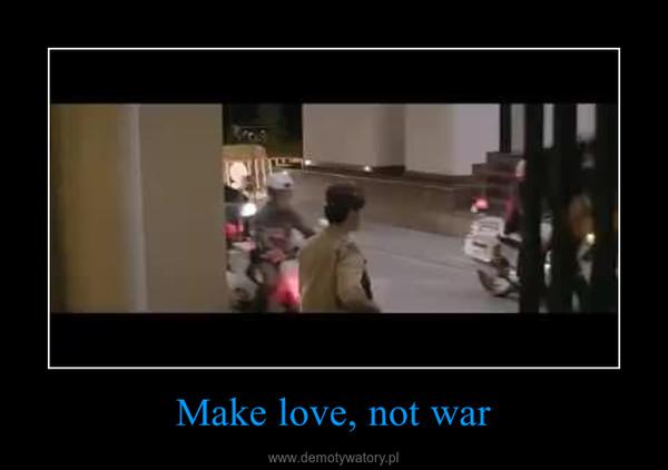 Make love, not war –