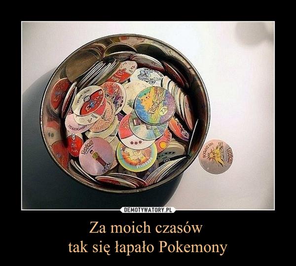 Za moich czasów tak się łapało Pokemony –