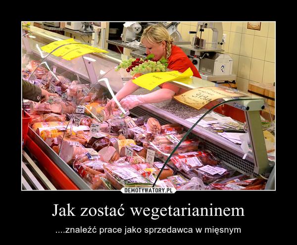 Jak zostać wegetarianinem – ....znaleźć prace jako sprzedawca w mięsnym