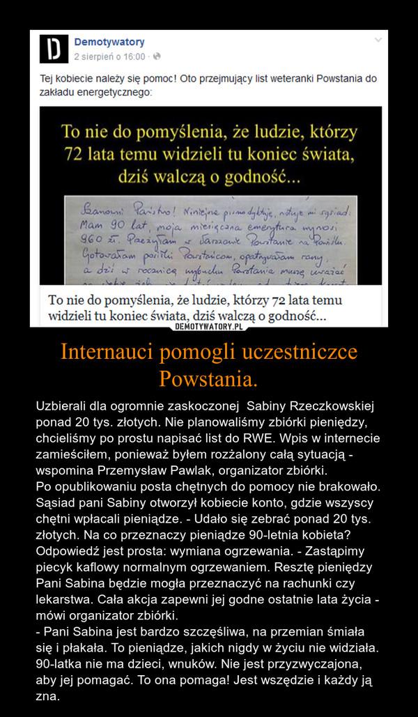 Internauci pomogli uczestniczce Powstania. – Uzbierali dla ogromnie zaskoczonej  Sabiny Rzeczkowskiej ponad 20 tys. złotych. Nie planowaliśmy zbiórki pieniędzy, chcieliśmy po prostu napisać list do RWE. Wpis w internecie zamieściłem, ponieważ byłem rozżalony całą sytuacją - wspomina Przemysław Pawlak, organizator zbiórki.Po opublikowaniu posta chętnych do pomocy nie brakowało. Sąsiad pani Sabiny otworzył kobiecie konto, gdzie wszyscy chętni wpłacali pieniądze. - Udało się zebrać ponad 20 tys. złotych. Na co przeznaczy pieniądze 90-letnia kobieta? Odpowiedź jest prosta: wymiana ogrzewania. - Zastąpimy piecyk kaflowy normalnym ogrzewaniem. Resztę pieniędzy Pani Sabina będzie mogła przeznaczyć na rachunki czy lekarstwa. Cała akcja zapewni jej godne ostatnie lata życia - mówi organizator zbiórki.- Pani Sabina jest bardzo szczęśliwa, na przemian śmiała się i płakała. To pieniądze, jakich nigdy w życiu nie widziała. 90-latka nie ma dzieci, wnuków. Nie jest przyzwyczajona, aby jej pomagać. To ona pomaga! Jest wszędzie i każdy ją zna.