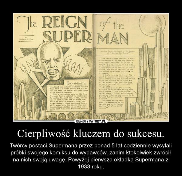 Cierpliwość kluczem do sukcesu. – Twórcy postaci Supermana przez ponad 5 lat codziennie wysyłali próbki swojego komiksu do wydawców, zanim ktokolwiek zwrócił na nich swoją uwagę. Powyżej pierwsza okładka Supermana z 1933 roku.