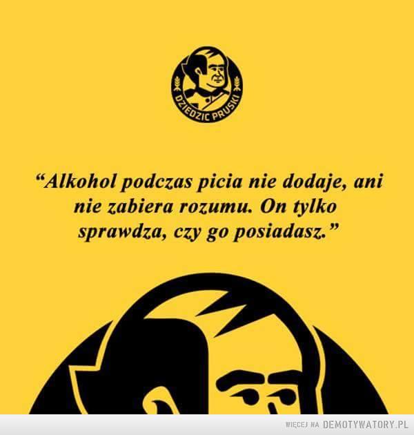 Takie prawdziwe –  Alkohol podczas picia nie dodaje, aninie zabiera rozumu. On tylkosprawdza, czy go posiadasz.