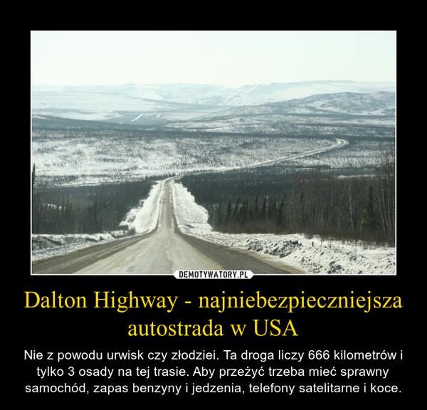 Dalton Highway - najniebezpieczniejsza autostrada w USA – Nie z powodu urwisk czy złodziei. Ta droga liczy 666 kilometrów i tylko 3 osady na tej trasie. Aby przeżyć trzeba mieć sprawny samochód, zapas benzyny i jedzenia, telefony satelitarne i koce.