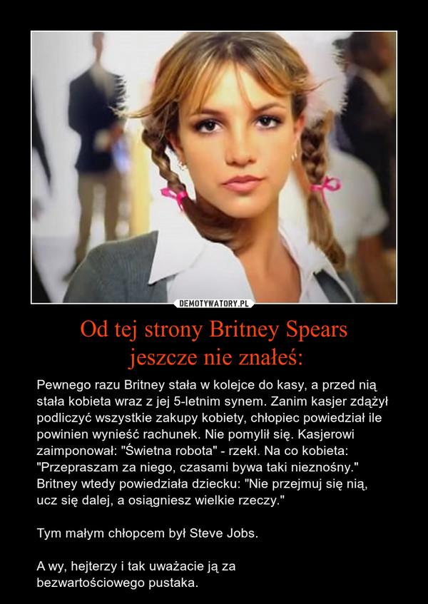 """Od tej strony Britney Spears jeszcze nie znałeś: – Pewnego razu Britney stała w kolejce do kasy, a przed nią stała kobieta wraz z jej 5-letnim synem. Zanim kasjer zdążył podliczyć wszystkie zakupy kobiety, chłopiec powiedział ile powinien wynieść rachunek. Nie pomylił się. Kasjerowi zaimponował: """"Świetna robota"""" - rzekł. Na co kobieta: """"Przepraszam za niego, czasami bywa taki nieznośny."""" Britney wtedy powiedziała dziecku: """"Nie przejmuj się nią, ucz się dalej, a osiągniesz wielkie rzeczy.""""Tym małym chłopcem był Steve Jobs.A wy, hejterzy i tak uważacie ją za bezwartościowego pustaka."""