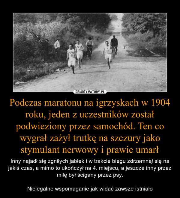 Podczas maratonu na igrzyskach w 1904 roku, jeden z uczestników został podwieziony przez samochód. Ten co wygrał zażył trutkę na szczury jako stymulant nerwowy i prawie umarł – Inny najadł się zgniłych jabłek i w trakcie biegu zdrzemnął się na jakiś czas, a mimo to ukończył na 4. miejscu, a jeszcze inny przez milę był ścigany przez psy.Nielegalne wspomaganie jak widać zawsze istniało