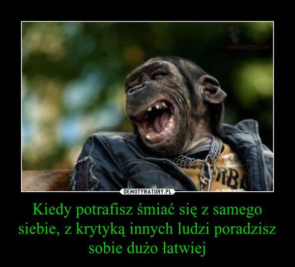 Kiedy potrafisz śmiać się z samego siebie, z krytyką innych ludzi poradzisz sobie dużo łatwiej –