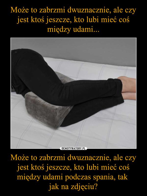 Może to zabrzmi dwuznacznie, ale czy jest ktoś jeszcze, kto lubi mieć coś między udami podczas spania, tak jak na zdjęciu? –