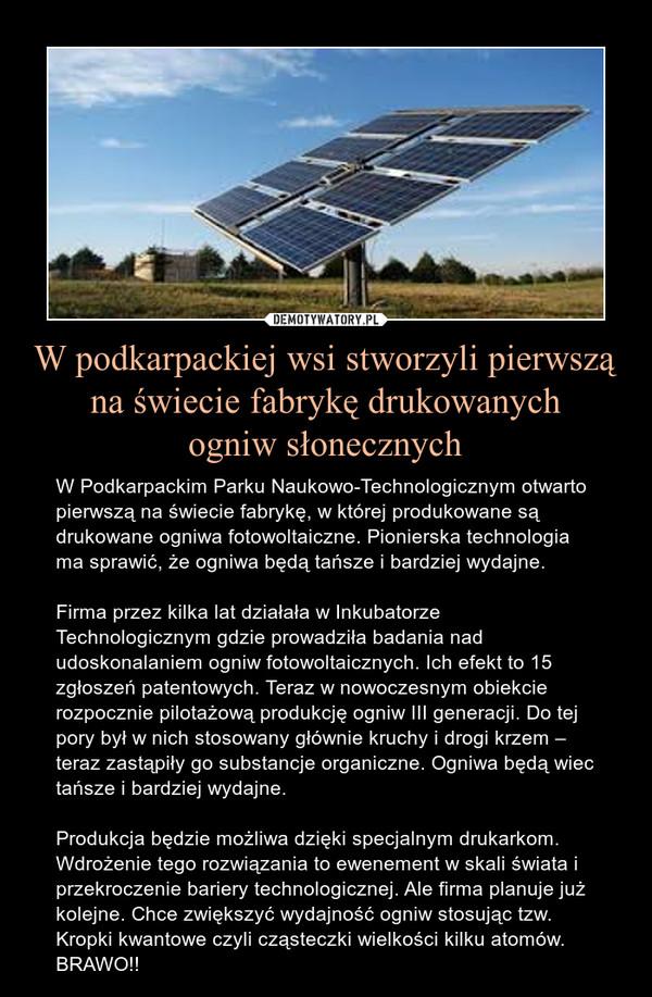 W podkarpackiej wsi stworzyli pierwszą na świecie fabrykę drukowanychogniw słonecznych – W Podkarpackim Parku Naukowo-Technologicznym otwarto pierwszą na świecie fabrykę, w której produkowane są drukowane ogniwa fotowoltaiczne. Pionierska technologia ma sprawić, że ogniwa będą tańsze i bardziej wydajne.Firma przez kilka lat działała w Inkubatorze Technologicznym gdzie prowadziła badania nad udoskonalaniem ogniw fotowoltaicznych. Ich efekt to 15 zgłoszeń patentowych. Teraz w nowoczesnym obiekcie rozpocznie pilotażową produkcję ogniw III generacji. Do tej pory był w nich stosowany głównie kruchy i drogi krzem – teraz zastąpiły go substancje organiczne. Ogniwa będą wiec tańsze i bardziej wydajne.Produkcja będzie możliwa dzięki specjalnym drukarkom. Wdrożenie tego rozwiązania to ewenement w skali świata i przekroczenie bariery technologicznej. Ale firma planuje już kolejne. Chce zwiększyć wydajność ogniw stosując tzw. Kropki kwantowe czyli cząsteczki wielkości kilku atomów. BRAWO!!