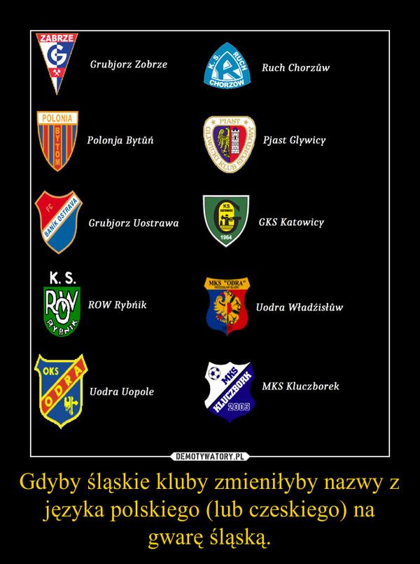 Gdyby śląskie kluby zmieniłyby nazwy z języka polskiego (lub czeskiego) na gwarę śląską. –