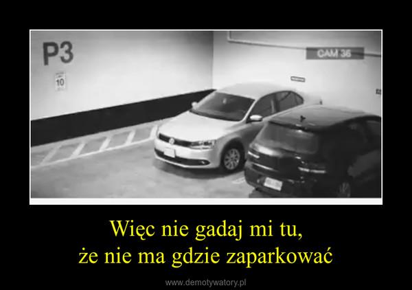 Więc nie gadaj mi tu,że nie ma gdzie zaparkować –