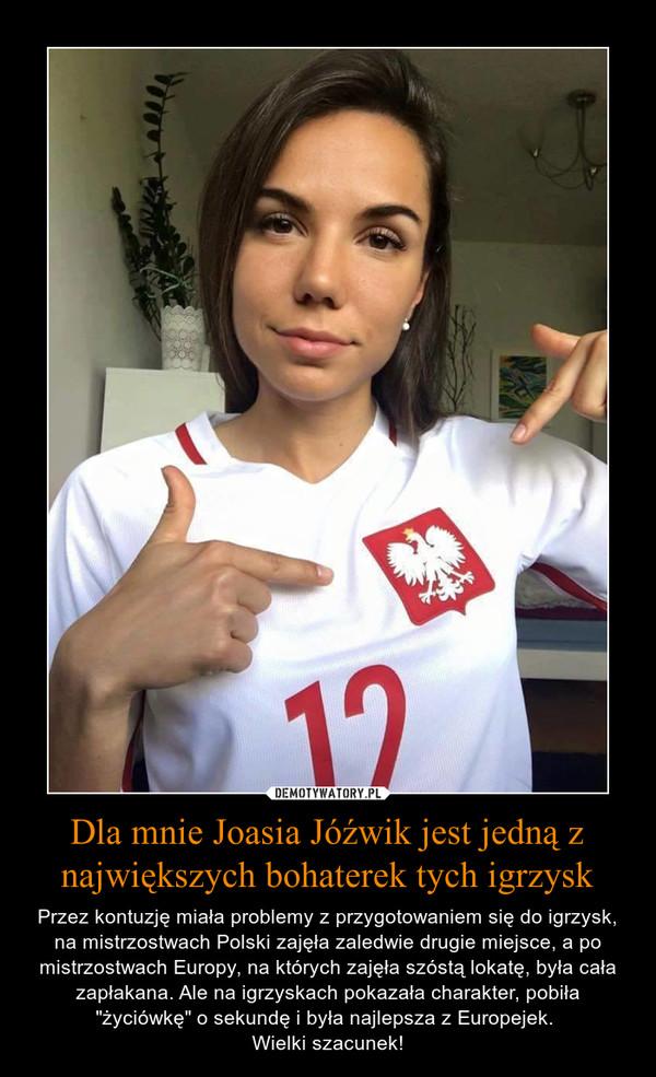 """Dla mnie Joasia Jóźwik jest jedną z największych bohaterek tych igrzysk – Przez kontuzję miała problemy z przygotowaniem się do igrzysk, na mistrzostwach Polski zajęła zaledwie drugie miejsce, a po mistrzostwach Europy, na których zajęła szóstą lokatę, była cała zapłakana. Ale na igrzyskach pokazała charakter, pobiła """"życiówkę"""" o sekundę i była najlepsza z Europejek. Wielki szacunek!"""