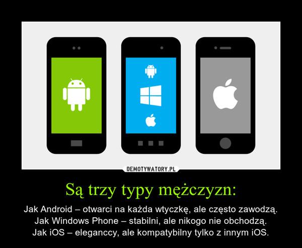 Są trzy typy mężczyzn: – Jak Android – otwarci na każda wtyczkę, ale często zawodzą.Jak Windows Phone – stabilni, ale nikogo nie obchodzą.Jak iOS – eleganccy, ale kompatybilny tylko z innym iOS.