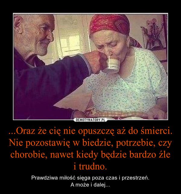 ...Oraz że cię nie opuszczę aż do śmierci. Nie pozostawię w biedzie, potrzebie, czy chorobie, nawet kiedy będzie bardzo źle i trudno. – Prawdziwa miłość sięga poza czas i przestrzeń.A może i dalej...