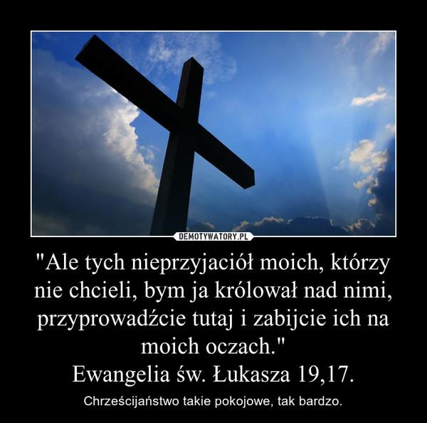"""""""Ale tych nieprzyjaciół moich, którzy nie chcieli, bym ja królował nad nimi, przyprowadźcie tutaj i zabijcie ich na moich oczach.""""Ewangelia św. Łukasza 19,17. – Chrześcijaństwo takie pokojowe, tak bardzo."""