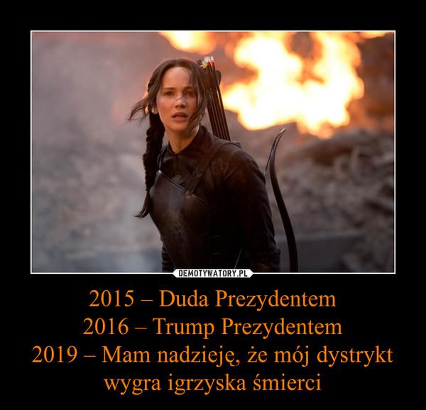 2015 – Duda Prezydentem2016 – Trump Prezydentem2019 – Mam nadzieję, że mój dystrykt wygra igrzyska śmierci –