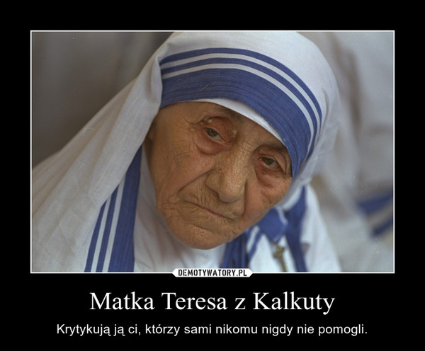 Matka Teresa z Kalkuty – Krytykują ją ci, którzy sami nikomu nigdy nie pomogli.