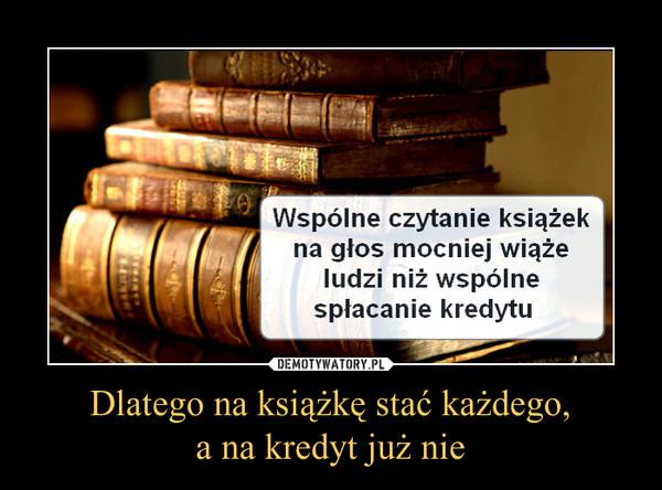 Dlatego na książkę stać każdego,a na kredyt już nie –  Wspólne czytanie książekna głos mocniej wiążeludzi niż wspólnespłacenie kredytu