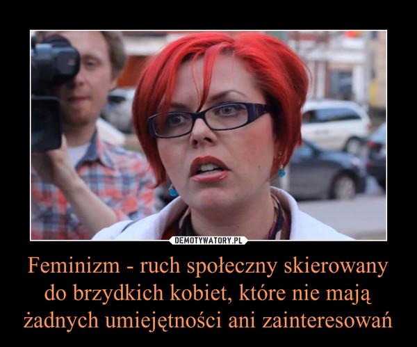 Feminizm - ruch społeczny skierowany do brzydkich kobiet, które nie mają żadnych umiejętności ani zainteresowań –