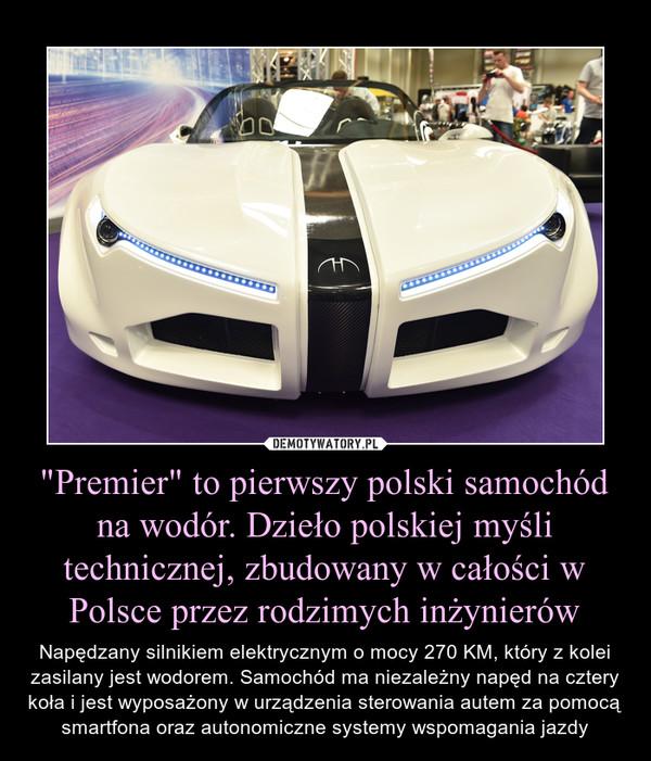 """""""Premier"""" to pierwszy polski samochód na wodór. Dzieło polskiej myśli technicznej, zbudowany w całości w Polsce przez rodzimych inżynierów – Napędzany silnikiem elektrycznym o mocy 270 KM, który z kolei zasilany jest wodorem. Samochód ma niezależny napęd na cztery koła i jest wyposażony w urządzenia sterowania autem za pomocą smartfona oraz autonomiczne systemy wspomagania jazdy"""