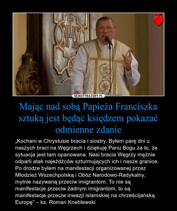 """Mając nad sobą Papieża Franciszka sztuką jest będąc księdzem pokazać odmienne zdanie – """"Kochani w Chrystusie bracia i siostry. Byłem parę dni u naszych braci na Węgrzech i dziękuję Panu Bogu za to, że sytuacja jest tam opanowana. Nasi bracia Węgrzy mężnie odparli atak najeźdźców szturmujących ich i nasze granice. Po drodze byłem na manifestacji organizowanej przez Młodzież Wszechpolską i Obóz Narodowo-Radykalny, mylnie nazywaną przeciw imigrantom. To nie są manifestacje przeciw żadnym imigrantom, to są manifestacje przeciw inwazji islamskiej na chrześcijańską Europę"""" – ks. Roman Kneblewski"""
