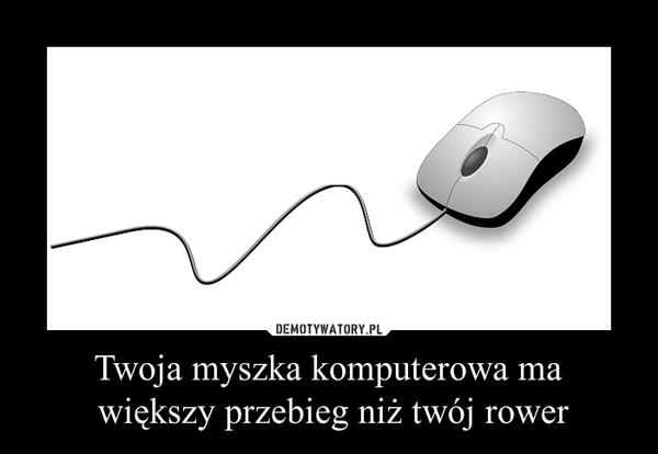 Twoja myszka komputerowa ma większy przebieg niż twój rower –