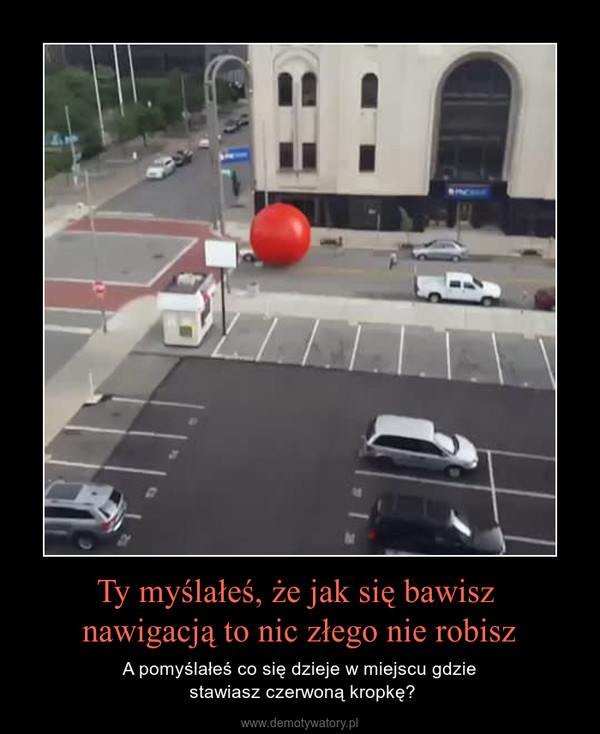 Ty myślałeś, że jak się bawisz nawigacją to nic złego nie robisz – A pomyślałeś co się dzieje w miejscu gdzie stawiasz czerwoną kropkę?