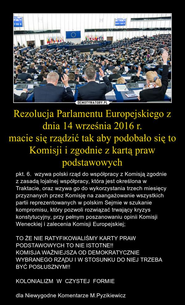 Rezolucja Parlamentu Europejskiego z dnia 14 września 2016 r.macie się rządzić tak aby podobało się to Komisji i zgodnie z kartą praw podstawowych – pkt. 6.  wzywa polski rząd do współpracy z Komisją zgodnie z zasadą lojalnej współpracy, która jest określona w Traktacie, oraz wzywa go do wykorzystania trzech miesięcy przyznanych przez Komisję na zaangażowanie wszystkich partii reprezentowanych w polskim Sejmie w szukanie kompromisu, który pozwoli rozwiązać trwający kryzys konstytucyjny, przy pełnym poszanowaniu opinii Komisji Weneckiej i zalecenia Komisji Europejskiej;TO ŻE NIE RATYFIKOWALIŚMY KARTY PRAW PODSTAWOWYCH TO NIE ISTOTNE!!KOMISJA WAŻNIEJSZA OD DEMOKRATYCZNIE WYBRANEGO RZĄDU I W STOSUNKU DO NIEJ TRZEBA BYĆ POSŁUSZNYM!!KOLONIALIZM  W  CZYSTEJ  FORMIEdla Niewygodne Komentarze M.Pyzikiewicz