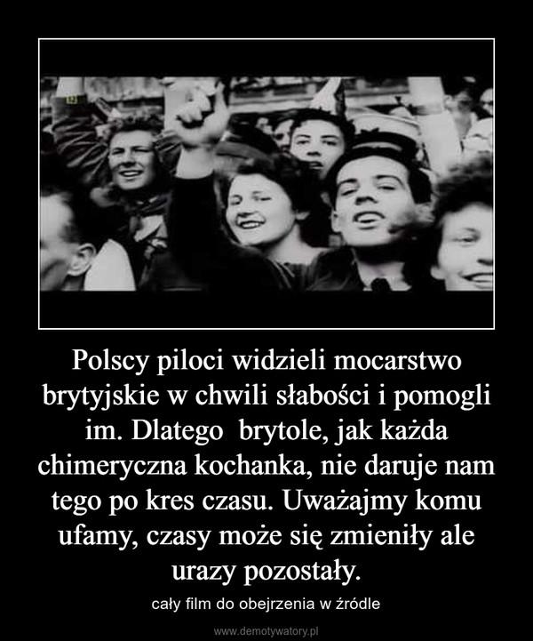 Polscy piloci widzieli mocarstwo brytyjskie w chwili słabości i pomogli im. Dlatego  brytole, jak każda chimeryczna kochanka, nie daruje nam tego po kres czasu. Uważajmy komu ufamy, czasy może się zmieniły ale urazy pozostały. – cały film do obejrzenia w źródle