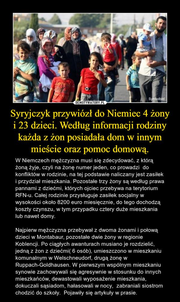 Syryjczyk przywiózł do Niemiec 4 żony i 23 dzieci. Według informacji rodziny każda z żon posiadała dom w innym mieście oraz pomoc domową. – W Niemczech mężczyzna musi się zdecydować, z którą żoną żyje, czyli na żonę numer jeden, co prowadzi  do konfliktów w rodzinie, na tej podstawie naliczany jest zasiłek i przydział mieszkania. Pozostałe trzy żony są według prawa pannami z dziećmi, których ojciec przebywa na terytorium RFN-u. Całej rodzinie przysługuje zasiłek socjalny w wysokości około 8200 euro miesięcznie, do tego dochodzą koszty czynszu, w tym przypadku cztery duże mieszkania lub nawet domy.Najpierw mężczyzna przebywał z dwoma żonami i połową dzieci w Montabaur, pozostałe dwie żony w regionie Koblencji. Po ciągłych awanturach musiano je rozdzielić, jedną z żon z dziećmi( 6 osób), umieszczono w mieszkaniu komunalnym w Welschneudorf, drugą żonę w Ruppach-Goldhausen. W pierwszym wspólnym mieszkaniu synowie zachowywali się agresywnie w stosunku do innych mieszkańców, dewastowali wyposażenie mieszkania, dokuczali sąsiadom, hałasowali w nocy,  zabraniali siostrom chodzić do szkoły.  Pojawiły się artykuły w prasie.