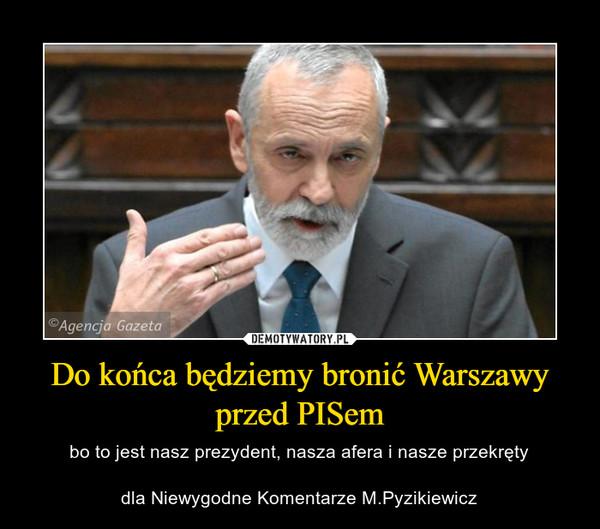 Do końca będziemy bronić Warszawy przed PISem – bo to jest nasz prezydent, nasza afera i nasze przekrętydla Niewygodne Komentarze M.Pyzikiewicz