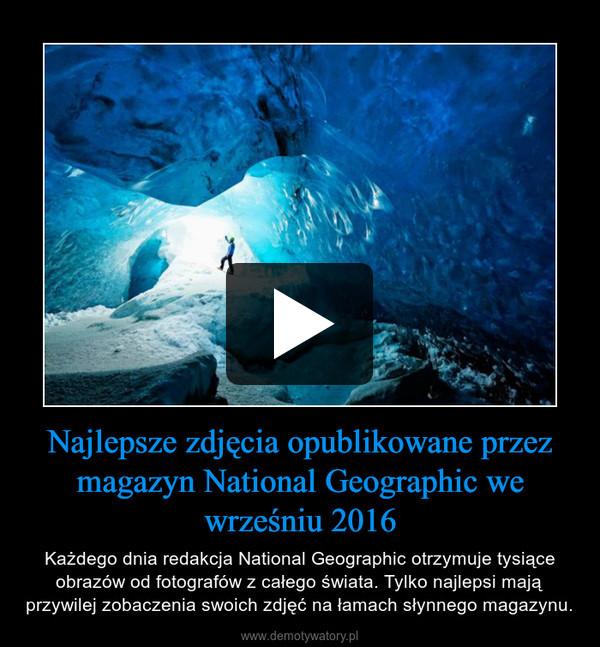 Najlepsze zdjęcia opublikowane przez magazyn National Geographic we wrześniu 2016 – Każdego dnia redakcja National Geographic otrzymuje tysiące obrazów od fotografów z całego świata. Tylko najlepsi mają przywilej zobaczenia swoich zdjęć na łamach słynnego magazynu.